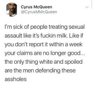 This 1% is rotten: Cyrus McQueen  @CyrusMMcQueen  l'm sick of people treating sexual  assault like it's fuckin milk. Like if  you don't report it within a week  your claims are no longer good  the only thing white and spoiled  are the men defending these  assholes This 1% is rotten