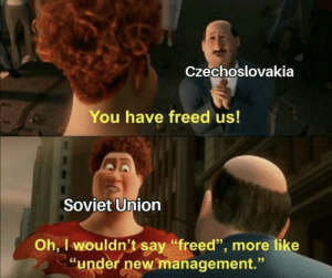 "Holy crap: Czechoslovakia  You have freed us!  Soviet Union  Oh, I wouldn't say ""freed"", more like  ""under new management."" Holy crap"