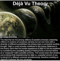 "Follow me @creepy.fact for more interesting creepy facts ☺️: Déja Vu Theory  @creepy enemies  The idea that we live among millions of parallel universes containing  millions of versions of ourselves carrying out our own lives with a  diversity of different possibilities has always been a somewhat exciting  thought. Déja vu could actually contribute to this theory. Believers in  this theory claim that the human experience of déja vu can be explained  by considering the unsettling feeling of having lived a moment before  as a ""crossover"" with a parallel universe. This would mean that whateve  is doing it in a different universe simultaneously, therefore creating an  alignment between the two universes. Follow me @creepy.fact for more interesting creepy facts ☺️"