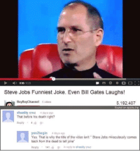 "funniest joke: D- 008  023  Steve Jobs Funniest Joke. Even Bill Gates Laughs!  Boy Boy Channel  s videos  5,192,407  found on epictube  shastity cruz 4 days ago  That before his death right?  Reply 4  you2begin 4 days ago  Yes. That is why the title of the video isn't Steve Jobs miraculously comes  back from the dead to tell joke""  Reply  141  in reply to shastity cruz"