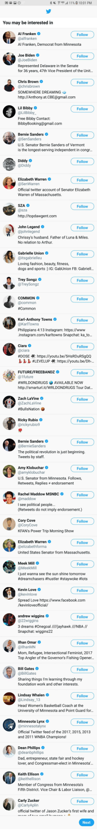 """Arthur, Basketball, and Bernie Sanders: d 11% 0.1001 PM  """"  You may be interested in  Al Franken  Al Franken, Democrat from Minnesota  Joe Biden  Represented Delaware in the Senate  for 36 years, 47th Vice President of the Unit...  Chris Brown  SOMEWHERE DREAMING  http://Anthony.atCBE@gmail.com  Lil Bibby0  @LilBibby  Free Bibby Contact  BibbyBooking@gmail.com  Bernie Sanders  U.S. Senator Bernie Sanders of Vermont  is the longest-serving independent in congr..  Diddy  Elizabeth Warren  @SenWarren  Official twitter account of Senator Elizabeth  Warren of Massachusetts.  John Legend  Chrissy's husband. Father of Luna & Miles.  No relation to Arthur.  Gabrielle Union  @itsgabrielleu  Loving fashion, beauty, fitness,  dogs and sports : IG: GabUnion FB: Gabriell...  Trey Songz  @TreySongz  COMMON  Karl-Anthony Towns  @karlTowns  Philippians 4:13 Instagram: https://www  Ciara O  #DOSE-H https://youtu.be/5HsRDuRSgQQ  梟梟梟#LEVELUP囀 https://youtu.be/Dh-.  FUTURE/FREEBANDZ  #wRLDONDRUGS AVAILABLE NOW  http://smarturl.it/WRLDONDRUGS Tour Dat.  Zach LaVine  @ZachLaVine  #BullsNation  Ricky Rubio Ф  Bernie Sanders  The political revolution is just beginning.  Tweets by staff  Amy Klobuchar  U.S. Senator from Minnesota. Follows,  Retweets, Replies endorsement  Rachel Maddow MSNBC  I see political people...  (Retweets do not imply endorsement.)  Cory Cove  KFANs Power Trip Morning Show  Elizabeth Warren  United States Senator from Massachusetts.  Meek Mill  @MeekMil  l just wanna see the sun shine tomorrow  #dreamchasers #hustler #staywoke #lots  Kevin Love  Spread Love https://www.facebook.com  /kevinloveofficial/  andrew wiggins  @22wiggins  3 dreams #Onegoal ////jayhawk //NBA //  Snapchat: wiggins22  ilhan Omar  Mom, Refugee, Intersectional Feminist, 2017  Top Angler of the Governor's Fishing Opener..  Bill Gates  @BillGates  Sharing things I'm learning through my  foundation work and other interests.  Lindsay Whalen  @Lindsay 13  Head Women's Basketball Coach at the  Universit"""