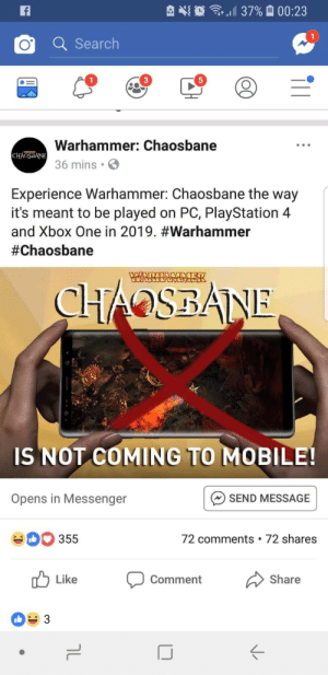 PlayStation, Xbox One, and Xbox: d 37%  00:23  Q Searclh  1  5  Warhammer: Chaosbane  36 mins  Experience Warhammer: Chaosbane the way  it's meant to be played on PC, PlayStation 4  and Xbox One in 2019. #warhammer  #Chaosbane  IS NOT COMING TO MOBILE!  SEND MESSAGE  72 comments 72 shares  Opens in Messenger  355  Like  comment  Share  ぐ Shots fired!