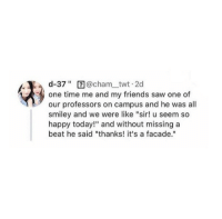 "Friends, Funny, and Memes: d-37"" 2@cham twt 2d  one time me and my friends saw one of  our professors on campus and he was all  smiley and we were like ""sir! u seem so  happy today!"" and without missing a  beat he said ""thanks! it's a facade."" Funny Memes. Updated Daily! ⇢ FunnyJoke.tumblr.com 😀"