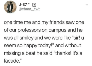 "On Campus: d-37"" 2  @cham_twt  one time me and my friends saw one  of our professors on campus and he  was all smiley and we were like ""sir! u  seem so happy today!"" and without  missing a beat he said ""thanks! it's a  facade."""
