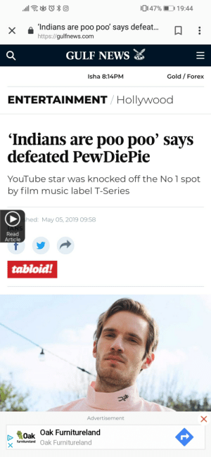 Music, News, and youtube.com: D 47%  D 1 9:44  â'Indiansare poo poo, says defeat.  X  https://gulfnews.com  GULF NEWS  Gold / Forex  Isha 8:14PM  ENTERTAINMENT Hollywood  'Indians are poo poo' says  defeated PewDiePie  YouTube star was knocked off the No 1 spot  by film music label T-Series  hed: May 05, 2019 09:58  Read  Article  tabloid!  Advertisement  Oak Oak Furnitureland  furniture! Oak Furnitureland Hmmmmm