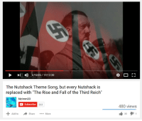 """third reich: D 6:15:05 14:13:38  The Nutshack Theme Song, but every Nutshack is  replaced with """"The Rise and Fall of the Third Reich""""  Nzimm33  C Subscribe 263  Add to  Share More  r 1  480 views  30 1"""