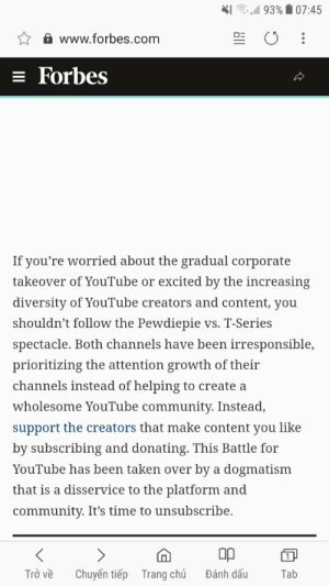 Thanks a bunch Forbes much insight,Wow such truth,justice GUESS ILL MAKE 5 MORE ACCOUNTS AND SUBSCRIBE TO MY FAVORITE YOUTUBER ps: fobes can eat a bag of dicks.: ,,d 93%  07:45  www.forbes.com  Forbes  If you're worried about the gradual corporate  takeover of YouTube or excited by the increasing  diversity of YouTube creators and content, you  shouldn't follow the Pewdiep1e vS. T-Series  spectacle. Both channels have been irresponsible,  prioritizing the attention growth of their  channels instead of helping to create a  wholesome YouTube community. Instead,  support the creators that make content you like  by subscribing and donating. This Battle for  Youlube has been taken over by a dogmatism  that is a disservice to the platform and  community. It's time to unsubscribe.  0p  Trở ve  Chuyên tiep  Trang chù  Dánh dãu  Tab Thanks a bunch Forbes much insight,Wow such truth,justice GUESS ILL MAKE 5 MORE ACCOUNTS AND SUBSCRIBE TO MY FAVORITE YOUTUBER ps: fobes can eat a bag of dicks.
