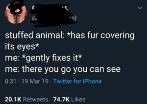 Iphone, Twitter, and Animal: d  a  stuffed animal: *has fur covering  its eyes*  me: *gently fixes it*  me: there you go you can see  0:31 19 Mar 19 Twitter for iPhone  20.1K Retweets 74.7K Likes