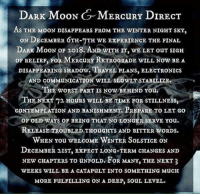 """The Worst, Winter, and Moon: D  ARK MIOON  GM  ERCURY DIRECT  AS THE MOON DISAPPEARS FROM THE WINTER NIGHT SKY,  ON DECEMBER 6TH-7TH WE EXPERIENCE THE FINAL  DARK MooN oF 2018. AND WITH IT, WE LET ouT SIGH  on RELIEF, Fok MERCuRE RETROGRADE w1LL Now BEA  DISAPPEARING SHADOW. TRAVEL PLANS, ELECTRONICS  AND COMMuNICATION WILL SLOWLT STABILIZE  THE WORST PART IS NOw BEHIND You.  THE NEXT 72 HOURS WILL BE TIME FOR STILLNESS,  CONTEMPLATION AND BANISHMENT.PREPARE TO LET GO  """",  OF OLD WAYS OR BEING THAT NO LONGER SERVE You.  RELEASE TROUBLED THOuGHTS AND BITTER WORDS.  WHEN You WELCOME WINTER SOLSTICE ON  DECEMBER 2IST, EXPECT LONG-TERM CHANGES AND  NEW CHAPTERS TO UNFOLD. FOR MANY, THE NEXT 3  WEEKS WILL BE A CATAPuLT INTO SOMETHING MucH  MORE FULFILLING ON A DEEP, soUL LEVEL."""