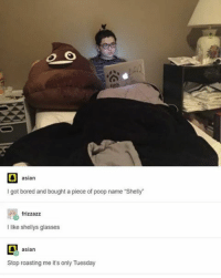 "why is it always cold in my room?-eben - textpost textposts tumblr tumblrtextpost tumblrtextposts tumblrtext tumblrpost tumblrfunny funnytumblr funny meme memes: D asian  got bored and bought a piece of poop name ""Shelly""  frizzazz  I like shellys glasses  asian  Stop roasting me it's only Tuesday why is it always cold in my room?-eben - textpost textposts tumblr tumblrtextpost tumblrtextposts tumblrtext tumblrpost tumblrfunny funnytumblr funny meme memes"