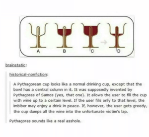 Drinking, Tumblr, and Wine: D  B  A  brainstatic:  historical-nonfiction:  A Pythagorean cup looks like a normal drinking cup, except that the  bowl has a central column in it. It was supposedly invented by  Pythagoras of Samos (yes, that one). It allows the user to fill the cup  with wine up to a certain level. If the user fills only to that level, the  imbiber may enjoy a drink in peace. If, however, the user gets greedy,  the cup dumps all the wine into the untfortunate victim's lap  Pythagoras sounds like a real asshole. Pythagoras: Makes terrible math Also Pythagoras: makes it so we can't forget terrible math