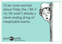 Ecards: 'd be more worried  about Friday the 13th if  my life wasn't already a  never-ending string of  inexplicable events  your ecards  someecards.com
