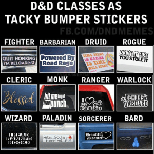 Beautiful, God, and Rage Quit: D&D CLASSES AS  TACKY BUMPER STICKERS  FB.COM/DNDMEMES  FIGHTER BARBARIAN  DRUID  ROGUE  DRIVE IT AKE  YOU STOLE T  TIME SPENT  IN NATURE  IS TIME  WELL SPENT  Powered By  Road Rage  QUIT HONKING  I'M RELOADING  P  DMEME  RANGER WARLOCK  MONK  CLERIC  Blessedch  hit metoget  fre  DEMINS  INEDARD  My  Fur Babies  PALADIN SORCERER  BARD  WIZARD  Beautiful  |Disaster  IREAD  1ANNED  1Io1S  Relax...God is  in control. COEXIST ETC.  -Law