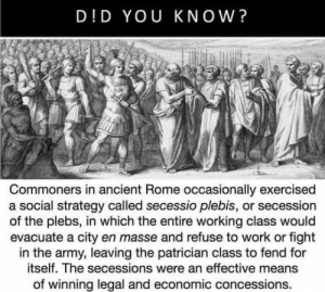 Work, Army, and Ancient: D!D YOU KNOW?  Commoners in ancient Rome occasionally exercised  a social strategy called secessio plebis, or secession  of the plebs, in which the entire working class would  evacuate a city en masse and refuse to work or fight  in the army, leaving the patrician class to fend for  itself. The secessions were an effective means  of winning legal and economic concessions Repost from r/PoliticalHumor