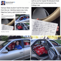 College, Memes, and Saw: d Darren Rovell  @darrenrove  Kansas State student had Kit Kat stolen  from his car. Hershey execs saw note,  filled his Camry with 6,500 Kit Kats  Left my car for maybe 15minutes infront  of the dorms andlcome back to this,  11/3/16, 7:19 PM  Left my car for maybe 15 minutes in front  of the dorms and I come back to this  College man  unlocked.  an and  hn This is incredible