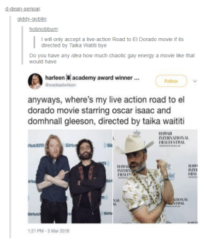 Praying to all the trickster gods to make this happen: d-dean-senpai  giddy-goblin  hobnobbum  I will only accept a live-action Road to El Dorado movie if its  directed by Taika Watiti bye  Do you have any idea how much chaotic gay energy a movie like that  would have  harleen  academy award winner  Follow  anyways, where's my live action road to el  dorado movie starring oscar isaac and  domhnall gleeson, directed by taika waititi  HAWAI  INTERNATIONAL  FHM FESTIVAL  rlusxm  Si  11日  FILAI  INTERN  irlu  NAL  I,  INL.  Sirius  Siriu  1:21 PM-5 Mar 2018 Praying to all the trickster gods to make this happen