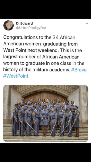 Congratulations to these fine young women.: D. Edward  @UrbanProdigyFdn  Congratulations to the 34 African  American women graduating from  West Point next weekend. This is the  largest number of African American  women to graduate in one class in the  history of the military academy. #Brava  #WestPoint  Cader HaHPound/U.S Army Congratulations to these fine young women.