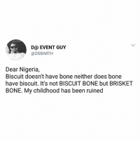 But who asked him? 😢: D@ EVENT GUY  @oSBARTH  Dear Nigeria,  Biscuit doesn't have bone neither does bone  have biscuit. It's not BISCUIT BONE but BRISKET  BONE. My childhood has been ruined But who asked him? 😢