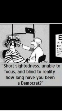 """Focus, Reality, and Forwardsfromgrandma: D F  PTX  """"Short sightedness, unable to  focus, and blind to reality.  how long have you been  a Democrat?"""""""