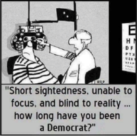 Memes, Focus, and Reality: D F  Short sightedness, unable to  focus, and blind to reality  how long have you been  a Democrat?""