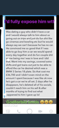 Expose Him: 'd fully expose him wt  Was dating a guy who didn't have a car  and I would always talk to him about us  going out on trips and just do fun shit like  go cinemas and bowling etc but he would  always say we can't because he has no car.  He convinced me so good that if I was  able to go buy him a car we would spend  every day together and do fun couple shit  so me being me I was in love and I did  that. Went into my savings, covered extra  shifts and got loans out just to be able to  afford the car he desired which was a  BMW 3 Series 18 plate. Sis that cost me  £36,700 and I didn't even mind on the  amount I spent because I was like ok now  he's got a car we're all set. 2 days after he  disappears, he's deleted all of his socials,  couldn't reach him on his sell & after  months of trying to find out what  appened to him I gave up lol  ME  肉肉肉  Send a Chat