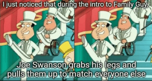 Family, Family Guy, and Reddit: D just noticed that during the intro to Family Guy  Joe Swanson grabs his legs and  pulls them up to match everyone else Please tell me someone else had noticed this before ...