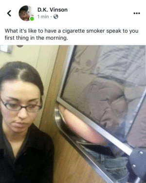 "Blackpeopletwitter, Cigarette, and Via: D.K. Vinson  1 min  What it's like to have a cigarette smoker speak to you  first thing in the morning. I call it ""Verbal ASSault"" (via /r/BlackPeopleTwitter)"