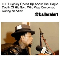"Apparently, Children, and Friends: D.L. Hughley Opens Up About The Tragic  Death Of His Son, Who Was Conceived  During an Affair  @balleralert D.L. Hughley Opens Up About The Tragic Death Of His Son, Who Was Conceived During an Affair – blogged by @MsJennyb ⠀⠀⠀⠀⠀⠀⠀ ⠀⠀⠀⠀⠀⠀⠀ Last week, D.L. Hughley sat down with Angela Yee and friends on her 'Lip Service' podcast to discuss his longstanding success and his outlook on life, amid the trial and tribulations throughout his career. During the conversation, Hughley divulged about the tragic death of his son, who was conceived through infidelity. ⠀⠀⠀⠀⠀⠀⠀ ⠀⠀⠀⠀⠀⠀⠀ ""So I had knocked this chick up and she had the baby and the baby got killed by her boyfriend,"" the comedian revealed. ""So, it was a horrible, horrible experience. I had this baby I'm paying for. I'm a boy. I'm scared. I'm married. I'm just starting out my career, and I get a call from my boy and he said, 'Your son is in the hospital,' and I go…So I get to the hospital, and this boy was lying in the bed and apparently her boyfriend had shaken him and damaged his brain."" ⠀⠀⠀⠀⠀⠀⠀ ⠀⠀⠀⠀⠀⠀⠀ Amid dealing with the tragic loss of his son, the comedian explained how he divulged to his wife his infidelity, in addition to a baby and now, the death of the baby. ⠀⠀⠀⠀⠀⠀⠀ ⠀⠀⠀⠀⠀⠀⠀ ""I knew that one day I would be man enough to tell my woman what happened,"" he said, adding that he believed children should never be left without a parent. ""Finally one day, I tell my wife. You know what she said to me? 'I wish you would've told me and we could've went through this together."" ⠀⠀⠀⠀⠀⠀⠀ ⠀⠀⠀⠀⠀⠀⠀ Years after finally revealing his affair and subsequent loss, the comedian and his wife ran into the then-mistress at the airport. He then introduces his wife to the woman, to which his wife says to her, ""I'm so sorry for your loss."" ⠀⠀⠀⠀⠀⠀⠀ ⠀⠀⠀⠀⠀⠀⠀ Hughley then revealed that the incident changed how he interacts with other people and ultimately brought him closer to his wife. He now takes into consideration how his actions affect others."