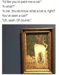 """Funny, Yeah, and Paint: """"'d like you to paint me a cat.""""  A what?""""  """"A cat. You do know what a cat is, right?  You've seen a cat?""""  """"Uh, yeah. Of course.""""  1 Perfection"""