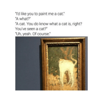 "Yeah, Paint, and Classical Art: ""'d like you to paint me a cat.""  A what?""  A cat. You do know what a cat is, right?  You've seen a cat?""  ""Uh, yeah. Of course."" Lifted cat"