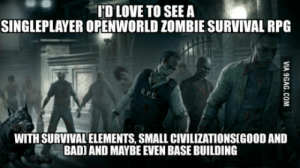 Id love to see a singleplayer open world zombie survival with RPG elements like in fallout: 'D LOVE TO SEE A  SINGLEPLAYER OPENWORLD ZOMBIE SURVIVAL RPG  WITH SURVIVAL ELEMENTS, SMALL CIVILIZATIONSIGOOD AND  BADI AND MAYBE EVEN BASE BUILDING Id love to see a singleplayer open world zombie survival with RPG elements like in fallout