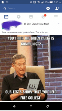 (D LTE  III 88% 3:30 PM  Search  Jill Stein Dank Meme Stash  I see some communist posts in here. This is for you.  YOU THINK THE GREEN PARTY IS  COMMUNIST  maury  OUR TESTS SHOW THAT YOU NEED  FREE COLLEGE  mematic.ne This Social Democrat doesn't get we're SEIZING THE MEMES OF PRODUCTION!