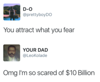 Dad, Omg, and Fear: D-O  @prettyboyDO  You attract what you fear  YOUR DAD  @LeoKolade  Omg I'm so scared of $10 Billion