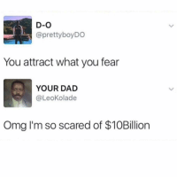 Dad, Memes, and Omg: D-O  @prettyboyDO  You attract what you fear  YOUR DAD  @LeoKolade  Omg I'm so scared of $10Billion