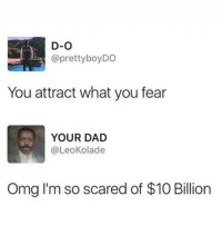 Dad, Omg, and Fear: D-O  @prettyboyDO  You attract what you fear  YOUR DAD  @LeoKolade  Omg I'm so scared of $10 Billiorn