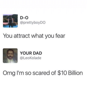 Dad, Memes, and Omg: D-O  @prettyboyDO  You attract what you fear  YOUR DAD  @LeoKolade  Omg I'm so scared of $10 Billiorn I'm so scared of a girlfriend via /r/memes https://ift.tt/2Dl5l21