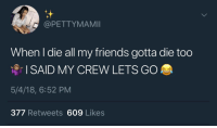 Broomstick, Friends, and Crew: d @PETTYMAMII  When l die all my friends gotta die too  I SAID MY CREW LETS GO  5/4/18, 6:52 PM  377 Retweets 609 Likes Follow: @Tropic_M for more ❄️