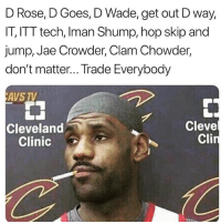 Be Like, Memes, and Wshh: D Rose, D Goes, D Wade, get out D way,  IT, ITT tech, Iman Shump, hop skip and  jump, Jae Crowder, Clam Chowder,  don't matter... Trade Everybody  AVS TV  Cleveland  Clinic  Cleve  Cli LeBronJames be like...🏀😩😂 WSHH