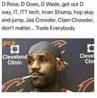 Fucking, Memes, and Jae Crowder: D Rose, D Goes, D Wade, get out D  way, IT, ITT tech, Iman Shump, hop skip  and jump, Jae Crowder, Clam Chowder,  don't matter... Trade Everybody  AVS TV  CH  Cleveland  Clinic  Cleve  Cli It Was Like A Fucking Going Out Of Business Sale...Everything-Everyone Must Go. 🤣🤣🤣 pettypost pettyastheycome straightclownin hegotjokes jokesfordays itsjustjokespeople itsfunnytome funnyisfunny randomhumor nbamemes clevelandcavaliers lebronjames dwyanewade derrickrose isaiahthomas jaecrowder imanshumpert