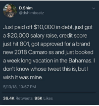 Blackpeopletwitter, Bahamas, and Camaro: D.Shim  @dshimbeatz  Just paid off $10,000 in debt, just got  a $20,000 salary raise, credit score  just hit 801, got approved for a brand  new 2018 Camaro ss and just booked  a week long vacation in the Bahamas. I  don't know whose tweet this is, but l  wish it was mine.  5/13/18, 10:57 PM  36.4K Retweets 95K Likes <p>Blessings (via /r/BlackPeopleTwitter)</p>