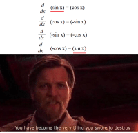 Cos X: d. (sin x)=(cos x)  de (cos x)-(-sin x)  (-sin x)-(-cos x)  (-cos x) = (sin x)  You have become the very thing you swore to destroy