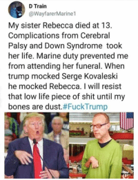 Bones, Life, and Shit: D Train  @WayfarerMarine1  My sister Rebecca died at 13.  Complications from Cerebral  Palsy and Down Syndrome took  her life. Marine duty prevented me  from attending her funeral. When  trump mocked Serge Kovaleski  he mocked Rebecca. I will resist  that low life piece of shit until my  bones are dust.#FuckTrump