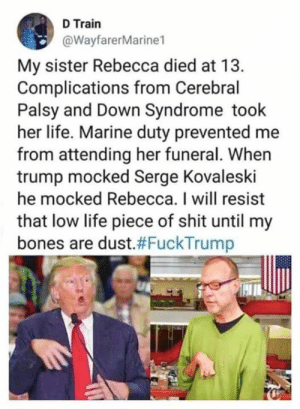 So will I. For the life of me, I will NEVER understand how this was not the end of this POS. Shame on people still supporting this disgusting loser.: D Train  @WayfarerMarine1  My sister Rebecca died at 13.  Complications from Cerebral  Palsy and Down Syndrome took  her life. Marine duty prevented me  from attending her funeral. When  trump mocked Serge Kovaleski  he mocked Rebecca. I will resist  that low life piece of shit until my  bones are dust.#FuckTrump So will I. For the life of me, I will NEVER understand how this was not the end of this POS. Shame on people still supporting this disgusting loser.