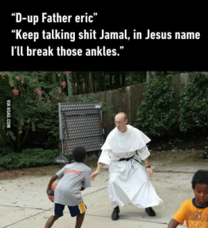 """Jesus, Shit, and Break: """"D-up Father eric""""  """"Keep talking shit Jamal, in Jesus name  I'l break those ankles."""" Just like your mother jesus shall REJECT YOU!!!"""
