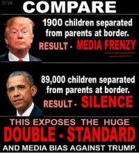 Says it all.: D.W  COMPARE  1900 children separated  from parents at border.  RESULT- MEDIA FRENZY  89,000 children separated  from parents at border.  . SILENCE  RESULT  THIS EXPOSES THE HUGE  DOUBLE- STANDARD  AND MEDIA BIAS AGAINST TRUMP. Says it all.