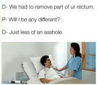 Memes, Snapchat, and Asshole: D- We had to remove part of ur rectum  P- Will I be any different?  D- Just less of an asshole. Snapchat: DankMemesGang