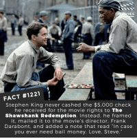 "Love, Memes, and Money: D YOU KNOW  IES  FACT #1221  Stephen King never cashed the $5,000 check  he received for the movie rights to The  Shawshank Redemption. Instead, he framed  it, mailed it to the movie's director, Frank  Darabont, and added a note that read ""In case  you ever need bail money. Love, Steve 💰📽️🎬 • • • • Double Tap and Tag someone who needs to know this 👇 All credit to the respective film and producers. Movie Movies Film TV Cinema MovieNight Hollywood Netflix stephenking theshawshankredemption shawshank morganfreeman"