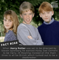 Harry Potter, Martin, and Memes: D YOU KNOW  OVIES  FACT #268  When Harry Potter was set to be directed by  Steven Spielberg he wanted Haley Joel Osment  to be Harry, JK Rowling insisted on the main  three to all be British which turned out to be a  deal breaker. Recast the characters from Harry Potter in the comments! I think Martin Freeman as Lupin would have been good! 🎥 . . . . Double Tap and Tag someone who needs to know this 👇 All credit to the respective film and producers. movie movies film tv camera cinema fact didyouknow moviefacts cinematography screenplay director actor actress act acting movienight cinemas watchingmovies hollywood bollywood didyouknowmovies