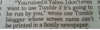 "mosoli: im still laughing at this: d ""Youruinedit  Yahoo.  I  don't  even  n  want to use Tumblr if it's going to c  be run by you,"" wrote one Tumblr 1  blogger whose screen name can't  be printed in a family newspaper. mosoli: im still laughing at this"