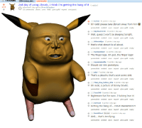 Fucking, God, and Love: d0  3DMODELINGcomments  2nd day of using Zbrush, I think I'm getting the hang of it (i.redd.it)  152  submitted 1 day ago by OlivierDeCarglass  22 comments share save hide give gold report crosspost  - lor3mi 41 points 1 day ago  OH GOD please take Zbrush away from him  permalink embed save report give gold reply  - SkyWest1218 19 points 1 day ago  Well, guess I won't be sleeping tonight.  permalink embed save report give gold reply  - HikevinBye 12 points 1 day ago  that's what zbrush is all about.  permalink embed save report give gold reply  Suckassloser 11 points 1 day ago  The finger legs. Oh god, the finger legs!  permalink embed save report give gold reply  - mynameisollie 9 points 1 day ago  Should call him peekatyou  permalink embed save report give gold reply  - phyi 7 points 1 day ago  That's a pikachu that's seen some shit  permalink embed save report give gold reply  That One_Fellow_Nils 6 points 1 day ago  Oh neat, a picture of Danny Devito.  permalink embed save report give gold reply  Foxx249 5 points 1 day ago  Nightmare fuel for sure. I fucking love it!  permalink embed save report give gold reply  [-] ZerXceS 6 points 1 day ago  Getting the hang of... YOUR MADNESS?!?!  permalink embed save report give gold reply  - DorkEffect Blender 4 points 1 day ago  Well.. that's terrifying  permalink embed save report give gold reply
